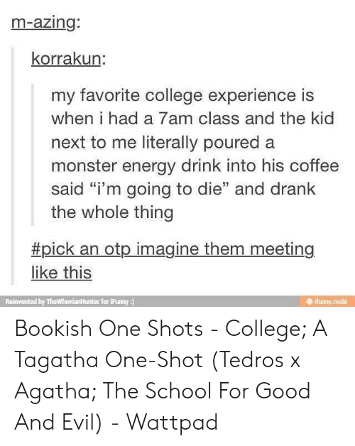 "College, Energy, and Monster: m-azing:  korrakun:  my favorite college experience is  when i had a 7am class and the kid  next to me literally poured a  monster energy drink into his coffee  said ""i'm going to die"" and drank  the whole thing  #pick an otp imagine them meeting  like this  ifunny mobi  Reinvented by TheWhovianHunter for iFunny ) Bookish One Shots - College; A Tagatha One-Shot (Tedros x Agatha; The School For Good And Evil) - Wattpad"