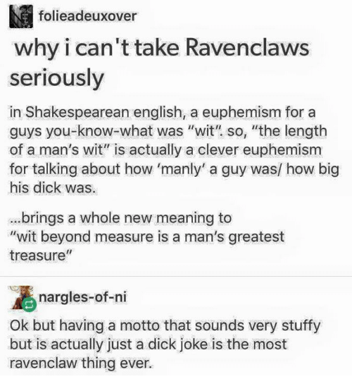 """Euphemism: M folieadeuxover  why i can't take Ravenclaws  seriously  in Shakespearean english, a euphemism for a  guys you what was """"wit"""" so, """"the length  of a man's wit"""" is actually a clever euphemism  for talking about how 'manly' a guy was/ how big  his dick was.  brings a whole new meaning to  """"wit beyond measure is a man's greatest  II  treasure  nargles-of-ni  Ok but having a motto that sounds very stuffy  but is actually just a dick joke is the most  ravenclaw thing ever."""