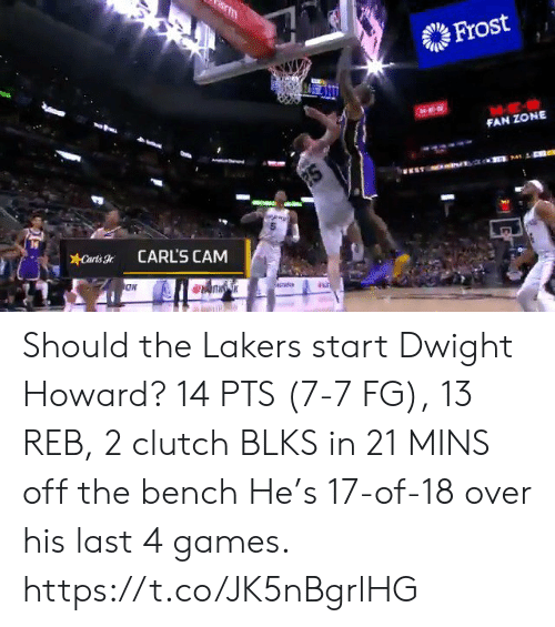 clutch: m  Frost  FAN ZONE  2S  Carts  CARL'S CAM Should the Lakers start Dwight Howard?   14 PTS (7-7 FG), 13 REB, 2 clutch BLKS in 21 MINS off the bench   He's 17-of-18 over his last 4 games.    https://t.co/JK5nBgrlHG