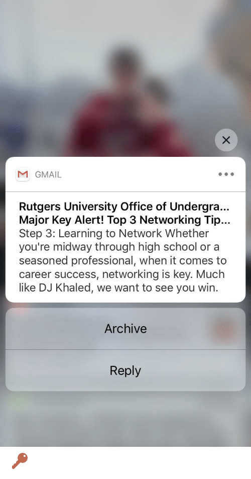 major key: M GMAIL  Rutgers University Office of Undergra..  Major Key Alert! Top 3 Networking Tip...  Step 3: Learning to Network Whether  you're midway through high school or a  seasoned professional, when it comes to  career success, networking is key. Much  like DJ Khaled, we want to see you win.  Archive  Reply 🔑