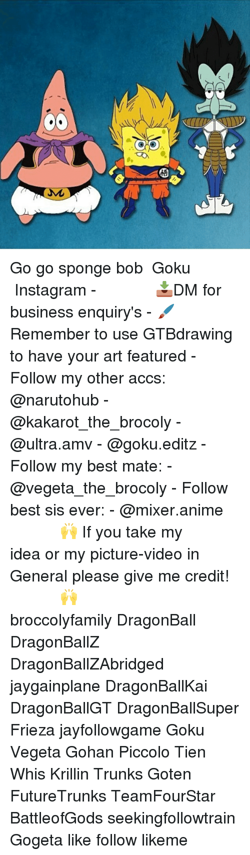 Dragonball, Frieza, and Gohan: M Go go sponge bob ▂▂▂ ♕Goku♕ ▂▂▂ ⠀⠀⠀⠀⠀⠀⠀⠀⠀⠀ 『Instagram』 - 📥DM for business enquiry's - 🖌Remember to use GTBdrawing to have your art featured - Follow my other accs: @narutohub - @kakarot_the_brocoly - @ultra.amv - @goku.editz - Follow my best mate: - @vegeta_the_brocoly - Follow best sis ever: - @mixer.anime ⠀⠀───────⠀☾🙌☽⠀─────── If you take my idea or my picture-video in General please give me credit! ⠀⠀───────⠀☾🙌☽⠀─────── □■■■■■■■■■■■■■■■■□ broccolyfamily DragonBall DragonBallZ DragonBallZAbridged jaygainplane DragonBallKai DragonBallGT DragonBallSuper Frieza jayfollowgame Goku Vegeta Gohan Piccolo Tien Whis Krillin Trunks Goten FutureTrunks TeamFourStar BattleofGods seekingfollowtrain Gogeta like follow likeme