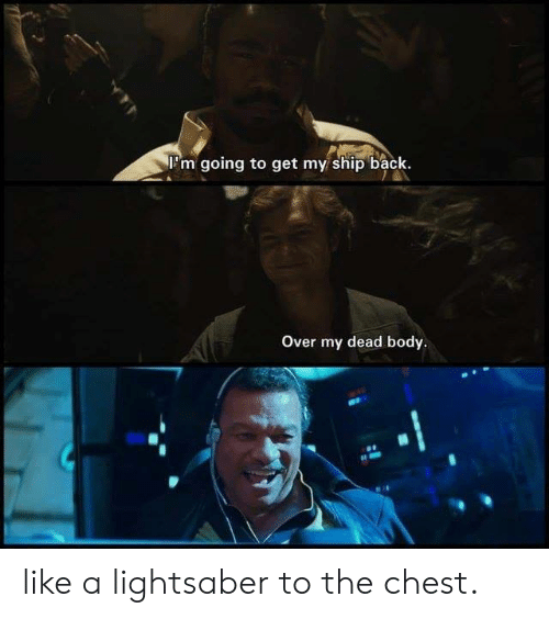 Lightsaber: 'm going to get my ship back.  Over my dead body. like a lightsaber to the chest.