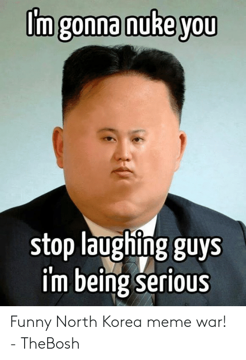 Funny, Meme, and North Korea: [m gonna nuke you  stop laughing guys  im being serioUs Funny North Korea meme war! - TheBosh