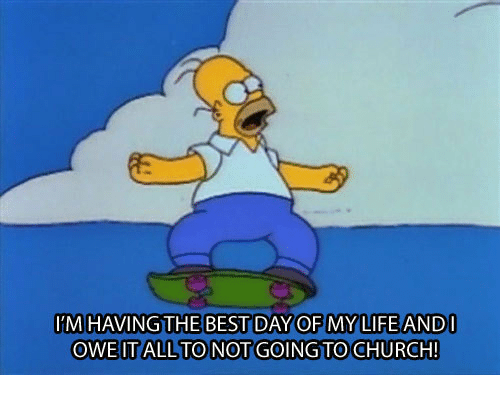 Church, Life, and Best: M HAVING THE BEST DAY OF MY LIFE AND  OWE IT ALL TO NOT GOING TO CHURCH!