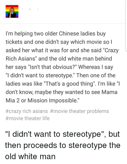 """Crazy, Life, and Tumblr: 'm helping two older Chinese ladies buy  tickets and one didnt say which movie so  asked her what it was for and she said """"Crazy  Rich Asians"""" and the old white man behind  her says sn't that obvious?"""" Whereas say  """"I didn't want to stereotype."""" Then one of the  ladies was like """"That's a good thing"""". I'm like """"l  dont know, maybe they Wanted to see Mama  Mia 2 or Mission Impossible  #crazy rich asians #movie theater problems  #movie theater life"""
