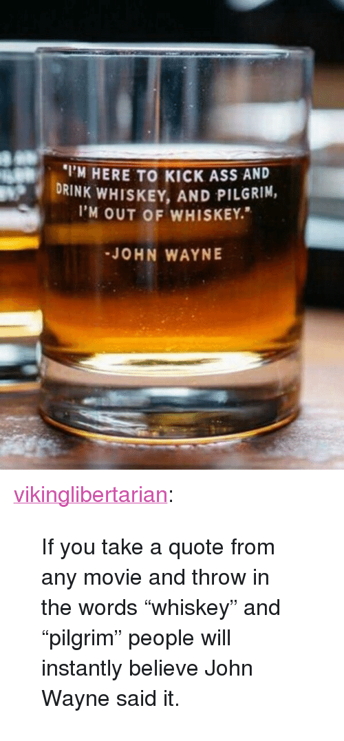 "Ass, Tumblr, and Blog: M HERE TO KICK ASS AND  DRINK WHISKEY, AND PILGRIM,  I'M OUT OF WHISKEY.  JOHN WAYNE <p><a href=""http://vikinglibertarian.tumblr.com/post/155127147680/if-you-take-a-quote-from-any-movie-and-throw-in"" class=""tumblr_blog"">vikinglibertarian</a>:</p>  <blockquote><p>If you take a quote from any movie and throw in the words ""whiskey"" and ""pilgrim"" people will instantly believe John Wayne said it.</p></blockquote>"