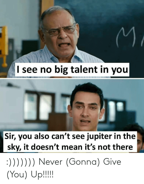 You Up: M.  I see no big talent in you  Sir, you also can't see jupiter in the  sky, it doesn't mean it's not there :))))))) Never (Gonna) Give (You) Up!!!!!