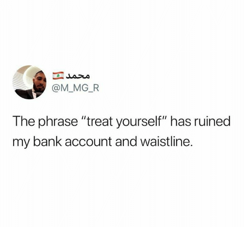 """Relationships, Bank, and Account: @M_MG_FR  The phrase """"treat yourself"""" has ruined  my bank account and waistline."""
