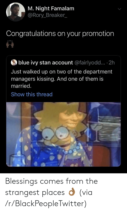 Blackpeopletwitter, Stan, and Blue: M. Night Famalam  @Rory Breaker_  Congratulations on your promotion  blue ivy stan account @fairlyodd... 2h  Just walked up on two of the department  managers kissing. And one of them is  married.  Show this thread Blessings comes from the strangest places 👌🏾 (via /r/BlackPeopleTwitter)