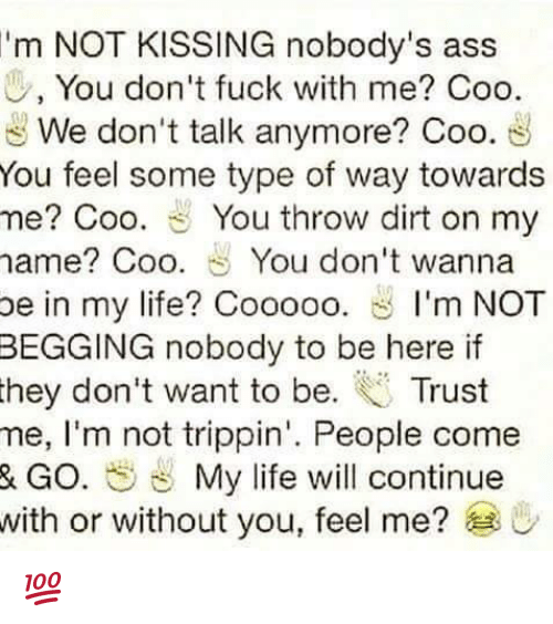 Some Type Of Way: 'm NOT KISSING nobody's ass  0, You don't fuck with me? Coo.  We don't talk anymore? Coo  You feel some type of way towards  me? Coo. You throw dirt on my  name Coo. You don't wanna  be in my life? Cooooo  S I'm NOT  BEGGING nobody to be here if  they don't want to be  Trust  me, I'm not trippin'. People come  & GO. My life will continue  with or without you, feel me?  U 💯