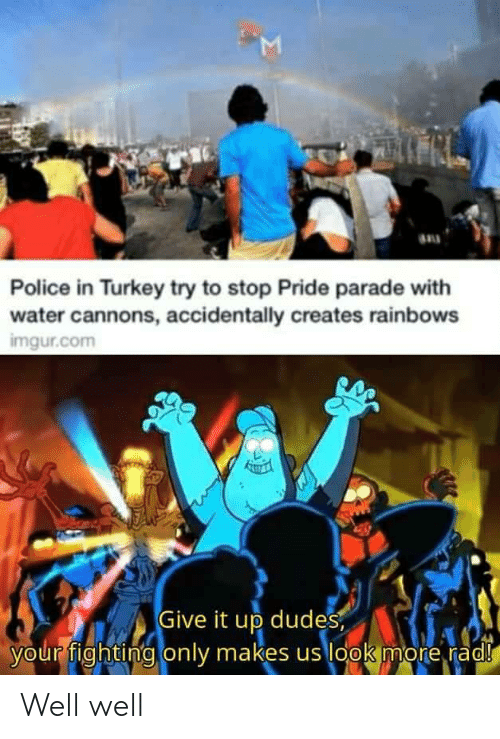 Police, Imgur, and Turkey: M  Police in Turkey try to stop Pride parade with  water cannons, accidentally creates rainbows  imgur.com  Give it up dudes  your fighting only makes us look more rad!  Σ Well well