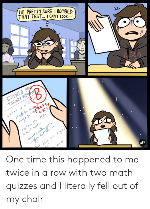 This Happened To Me: 'm PRETTY SURE I 8omBED  THAT TEST.. ICANT LooK...  A2A  THEOR  BFF One time this happened to me twice in a row with two math quizzes and I literally fell out of my chair