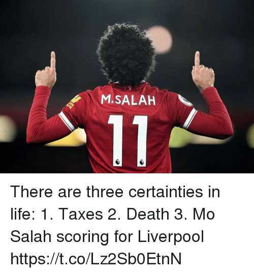 Life, Soccer, and Taxes: M.SALAH There are three certainties in life:  1. Taxes 2. Death 3. Mo Salah scoring for Liverpool https://t.co/Lz2Sb0EtnN