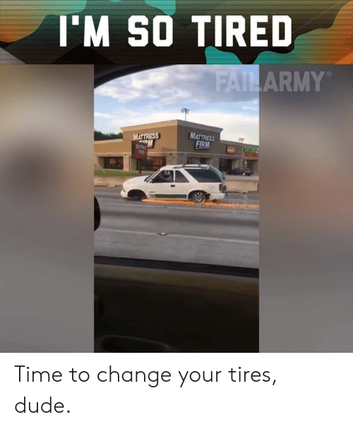 tires: 'M SO TIRED  ARMY  MATTRESS  FIRM Time to change your tires, dude.