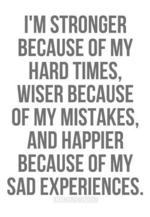 hard times: 'M STRONGER  BECAUSE OF MY  HARD TIMES,  WISER BECAUSE  OF MY MISTAKES,  AND HAPPIER  BECAUSE OF MY  SAD EXPERIENCES.