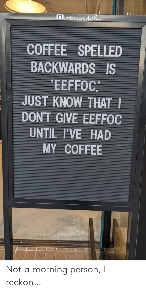 "Not A: M tavisMathaw  COFFEE SPELLED  BACKWARDS IS  'EEFFOC""  JUST KNOW THAT I  DON'T GIVE EEFFOC  UNTIL I'VE HAD  MY COFFEE Not a morning person, I reckon…"