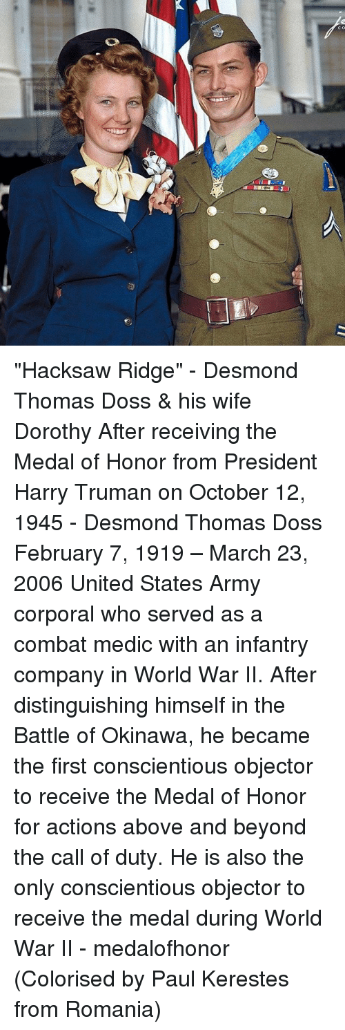 """Memes, Army, and Call of Duty: m-Ter  OU """"Hacksaw Ridge"""" - Desmond Thomas Doss & his wife Dorothy After receiving the Medal of Honor from President Harry Truman on October 12, 1945 - Desmond Thomas Doss February 7, 1919 – March 23, 2006 United States Army corporal who served as a combat medic with an infantry company in World War II. After distinguishing himself in the Battle of Okinawa, he became the first conscientious objector to receive the Medal of Honor for actions above and beyond the call of duty. He is also the only conscientious objector to receive the medal during World War II - medalofhonor (Colorised by Paul Kerestes from Romania)"""