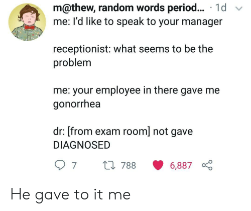 Period, Random, and Gonorrhea: m@thew, random words period... 1d v  me: I'd like to speak to your manager  receptionist: what seems to be the  problem  me: your employee in there gave me  gonorrhea  dr: [from exam room] not gave  DIAGNOSED  97 t0 788 6,887 He gave to it me