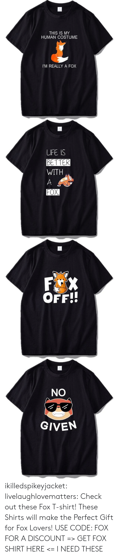 My Human: M  THIS IS MY  HUMAN COSTUME  I'M REALLY A FOX   M  LIFE IS  BETTER  WITH  A  FOX.   M  F X  OFF!!   M  NO  GIVEN ikilledspikeyjacket:  livelaughlovematters:  Check out these Fox T-shirt! These Shirts will make the Perfect Gift for Fox Lovers! USE CODE: FOX FOR A DISCOUNT => GET FOX SHIRT HERE <=  I NEED THESE
