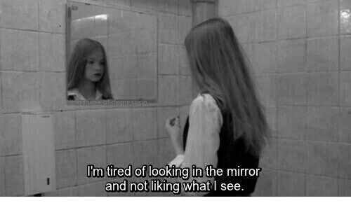 Mirror, Looking, and The Mirror: m tired of  looking in the mirror  and not liking what I see