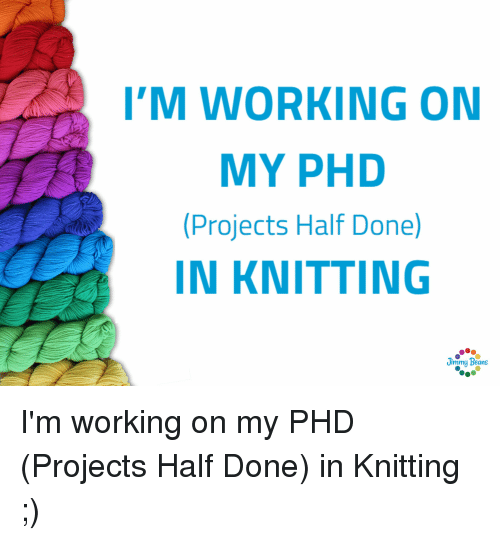 Working, Phd, and Projects: 'M WORKING ON  MY PHD  Projects Half Done)  IN KNITTING  Jimmy Beans I'm working on my PHD (Projects Half Done) in Knitting ;)