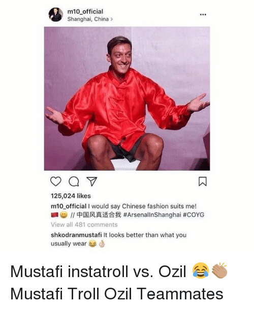 Fashion, Memes, and Troll: m10 official  Shanghai, China>  125,024 likes  m10 official I would say Chinese fashion suits me!  //中国风真适合我#ArsenalinShanghai #COYG  View all 481 comments  shkodranmustafi It looks better than what you  usually wear Mustafi instatroll vs. Ozil 😂👏🏽 Mustafi Troll Ozil Teammates