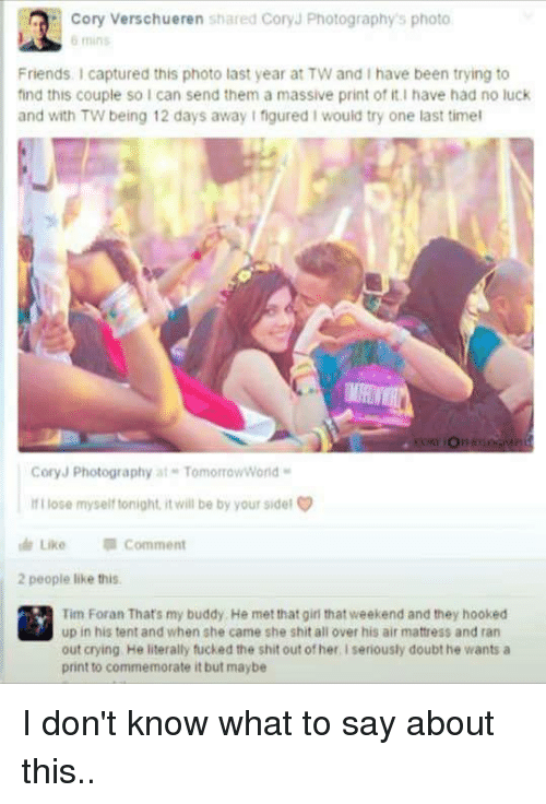 no luck: MA: Cory Verschueren shared Cory Photography's photo  6 mins  Friends Icaptured this photo last year at TW and I have been trying to  find this couple so I can send them a massive print of it I have had no luck  and with TW being 12 days away I figured Iwould try one last timel  Cory J Photography at TomorrowWorld  ifl lose myself tonight, it will be by your sidel  Like  Comment  2 people like this.  Tim Foran That's my buddy, He met that girl thatweekend and they hooked  up in his tent and when she came she shit all over his airmattress and ran  out crying He literally fucked the shit out of her seriously doubt he wants a  print to commemorate it but maybe I don't know what to say about this..