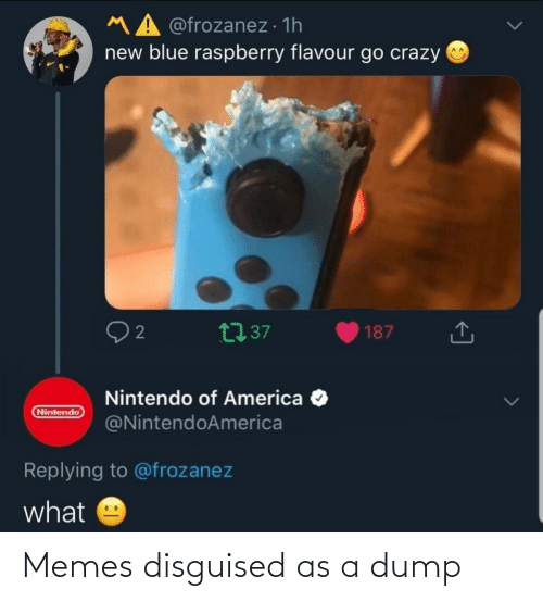 Nintendo: MA @frozanez · 1h  new blue raspberry flavour go crazy O  27 37  187  Nintendo of America O  @NintendoAmerica  Nintendo  Replying to @frozanez  what Memes disguised as a dump