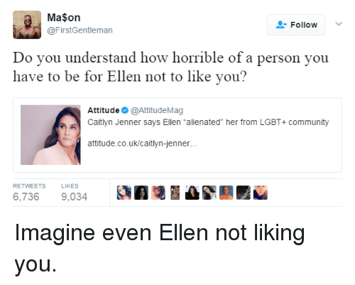"""alienated: Ma$on  @FirstGentleman  FollowV  Do vou understand how horrible of a person you  have to be for Ellen not to like you?  Attitude @AttitudeMag  Caitlyn Jenner says Ellen """"alienated"""" her from LGBT+ community  attitude.co.uk/caitlyn-jenner  RETWEETS  LIKES  6,7369,034 A Imagine even Ellen not liking you."""