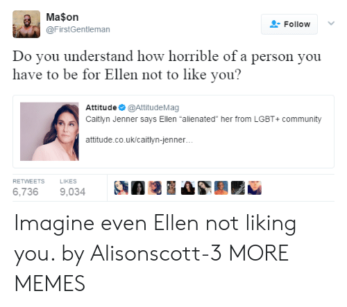 """alienated: Ma$on  @FirstGentleman  FollowV  Do vou understand how horrible of a person you  have to be for Ellen not to like you?  Attitude @AttitudeMag  Caitlyn Jenner says Ellen """"alienated"""" her from LGBT+ community  attitude.co.uk/caitlyn-jenner  RETWEETS  LIKES  6,7369,034 A Imagine even Ellen not liking you. by Alisonscott-3 MORE MEMES"""