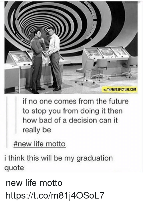 Bad, Future, and Life: MA THEMETAPICTURE.COM  if no one comes from the future  to stop you from doing it then  how bad of a decision can it  really be  #new life motto  i think this will be my graduation  quote new life motto https://t.co/m81j4OSoL7