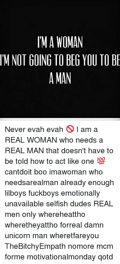 Unicornism: MA WOMAN  IM NOT GOING TO BEG YOU TO B  A MAN Never evah evah 🚫 I am a REAL WOMAN who needs a REAL MAN that doesn't have to be told how to act like one 💯 cantdoit boo imawoman who needsarealman already enough lilboys fuckboys emotionally unavailable selfish dudes REAL men only whereheattho wheretheyattho forreal damn unicorn man wheretfareyou TheBitchyEmpath nomore mcm forme motivationalmonday qotd