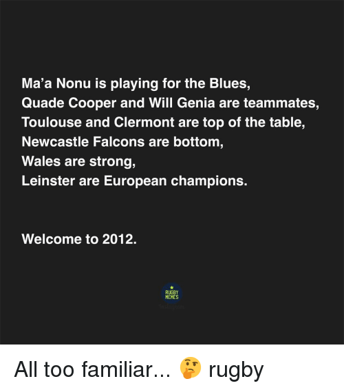 Maa: Ma'a Nonu is playing for the Blues,  Quade Cooper and Will Genia are teammates,  Toulouse and Clermont are top of the table,  Newcastle Falcons are bottom  Wales are strong,  Leinster are European champions.  Welcome to 2012.  RUGBY  MEMES All too familiar... 🤔 rugby