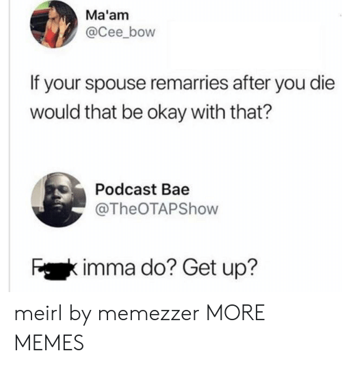 podcast: Ma'am  @Cee_bow  If your spouse remarries after you die  would that be okay with that?  Podcast Bae  @TheOTAPShow  Fkimma do? Get up? meirl by memezzer MORE MEMES
