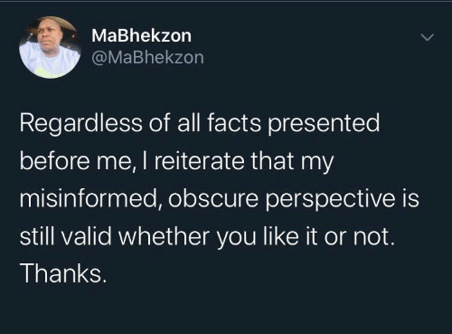 Or Not: MaBhekzon  @MaBhekzon  Regardless of all facts presented  before me, I reiterate that my  misinformed, obscure perspective is  still valid whether you like it or not.  Thanks.