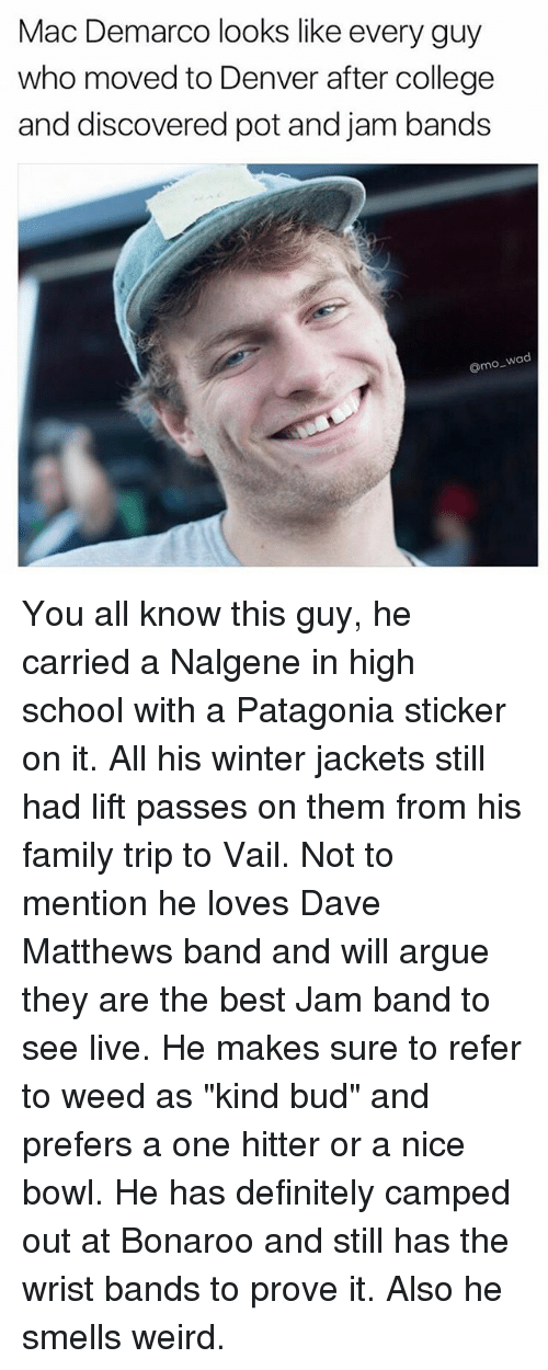 """Arguing, College, and Definitely: Mac Demarco looks like every guy  who moved to Denver after college  and discovered pot and jam bands  o wad You all know this guy, he carried a Nalgene in high school with a Patagonia sticker on it. All his winter jackets still had lift passes on them from his family trip to Vail. Not to mention he loves Dave Matthews band and will argue they are the best Jam band to see live. He makes sure to refer to weed as """"kind bud"""" and prefers a one hitter or a nice bowl. He has definitely camped out at Bonaroo and still has the wrist bands to prove it. Also he smells weird."""