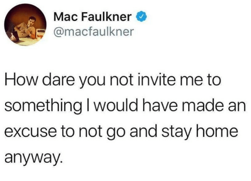 Home, How, and Mac: Mac Faulkner  @macfaulkner  How dare you not invite me to  something l would have made an  excuse to not go and stay home  anyway