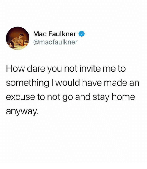 Dank, Home, and 🤖: Mac Faulkner  @macfaulkner  How dare you not invite me to  something I would have made an  excuse to not go and stay home  anyway