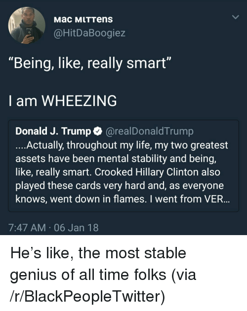 """Blackpeopletwitter, Hillary Clinton, and Life: Mac MLTTens  @HitDaBoogiez  """"Being, like, really smart""""  I am WHEEZING  Donald J. Trump Q @realDonaldTrump  ....Actually, throughout my life, my two greatest  assets have been mental stability and being,  like, really smart. Crooked Hillary Clinton also  played these cards very hard and, as everyone  knows, went down in flames. I went from VER  7:47 AM 06 Jan 18 <p>He&rsquo;s like, the most stable genius of all time folks (via /r/BlackPeopleTwitter)</p>"""