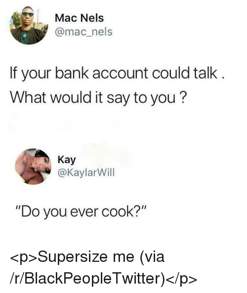 """Blackpeopletwitter, Bank, and Mac: Mac Nels  @mac_nels  If your bank account could talk  What would it say to you?  Kay  @KaylarWill  """"Do you ever cook?"""" <p>Supersize me (via /r/BlackPeopleTwitter)</p>"""