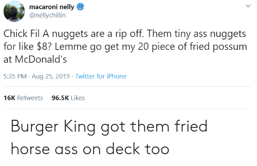 Chick-fil-A: macaroni nelly  @nellychillin  Chick Fil A nuggets are a rip off. Them tiny ass nuggets  for like $8? Lemme go get my 20 piece of fried possum  McDonald's  5:35 PM Aug 25, 2019 Twitter for iPhone  96.5K Likes  16K Retweets  > Burger King got them fried horse ass on deck too