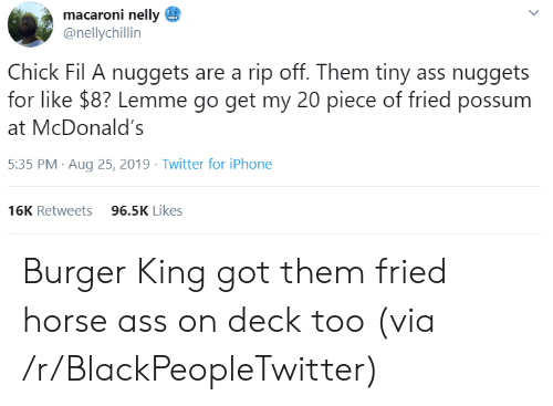 Chick-fil-A: macaroni nelly  @nellychillin  Chick Fil A nuggets are a rip off. Them tiny ass nuggets  for like $8? Lemme go get my 20 piece of fried possum  McDonald's  5:35 PM Aug 25, 2019 Twitter for iPhone  96.5K Likes  16K Retweets  > Burger King got them fried horse ass on deck too (via /r/BlackPeopleTwitter)