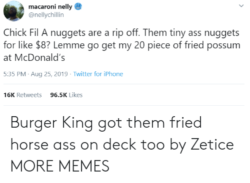Chick-fil-A: macaroni nelly  @nellychillin  Chick Fil A nuggets are a rip off. Them tiny ass nuggets  for like $8? Lemme go get my 20 piece of fried possum  McDonald's  5:35 PM Aug 25, 2019 Twitter for iPhone  96.5K Likes  16K Retweets  > Burger King got them fried horse ass on deck too by Zetice MORE MEMES