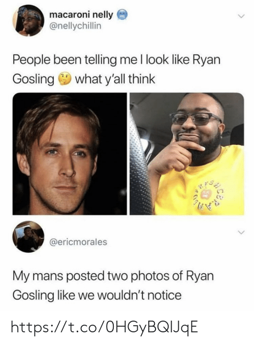 Memes, Nelly, and Ryan Gosling: macaroni nelly  @nellychillin  People been telling me I look like Ryan  Gosling what y'all think  @ericmorales  My mans posted two photos of Ryan  Gosling like we wouldn't noticee https://t.co/0HGyBQIJqE