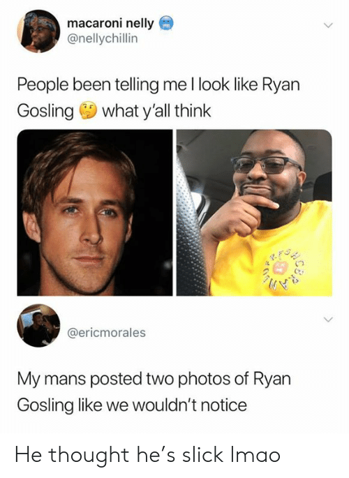 Slick: macaroni nelly  @nellychillin  People been telling me l look like Ryan  Gosling what y'all think  @ericmorales  My mans posted two photos of Ryan  Gosling like we wouldn't notice He thought he's slick lmao