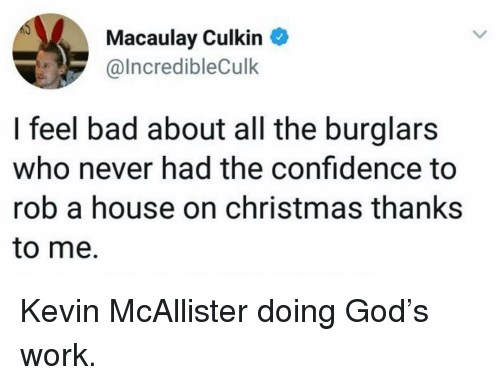 Bad, Christmas, and Confidence: Macaulay Culkin  @IncredibleCulk  I feel bad about all the burglars  who never had the confidence to  rob a house on christmas thanks  to me. Kevin McAllister doing God's work.
