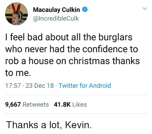 Android, Bad, and Christmas: Macaulay Culkin  @lncredibleCulk  I feel bad about all the burglars  who never had the confidence to  rob a house on christmas thanks  to me.  17:57 23 Dec 18 Twitter for Android  9,667 Retweets 41.8K Likes Thanks a lot, Kevin.
