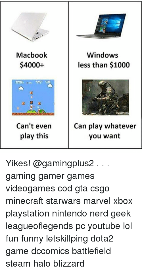 Funny, Halo, and Lol: Macbook  $4000+  Windows  less than $1000  105  Can't even  play this  Can play whatever  you want Yikes! @gamingplus2 . . . gaming gamer games videogames cod gta csgo minecraft starwars marvel xbox playstation nintendo nerd geek leagueoflegends pc youtube lol fun funny letskillping dota2 game dccomics battlefield steam halo blizzard
