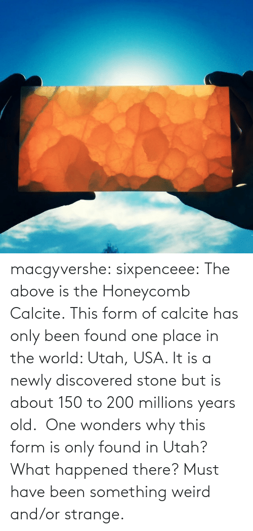 Years Old: macgyvershe: sixpenceee: The above is the Honeycomb Calcite. This form of calcite has only been found one place in the world: Utah, USA. It is a newly discovered stone but is about 150 to 200 millions years old.  One wonders why this form is only found in Utah? What happened there? Must have been something weird and/or strange.