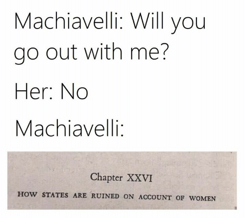 Women, Classical Art, and How: Machiavelli: Will you  go out with me?  Her: No  Machiavelli:  Chapter XXVI  HOW STATES ARE RUINED ON ACCOUNT OF WOMEN